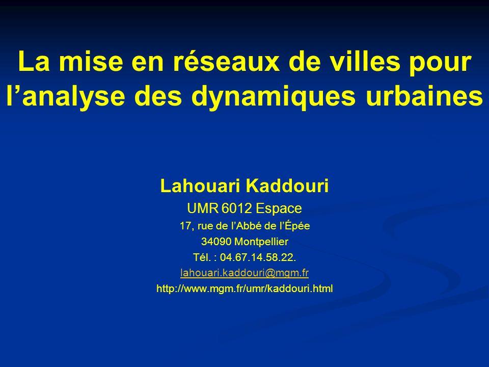 La mise en réseaux de villes pour lanalyse des dynamiques urbaines Lahouari Kaddouri UMR 6012 Espace 17, rue de lAbbé de lÉpée 34090 Montpellier Tél.