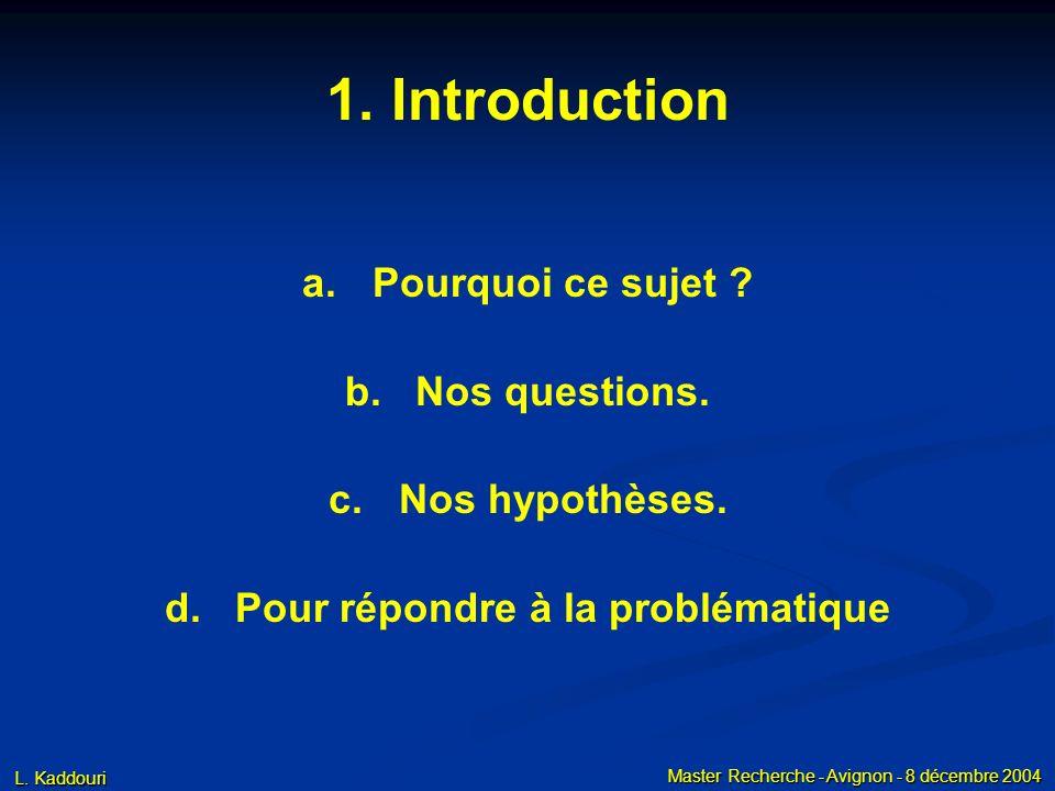 L. Kaddouri Master Recherche - Avignon - 8 décembre 2004 1. Introduction a. a.Pourquoi ce sujet ? b. b.Nos questions. c. c.Nos hypothèses. d. d.Pour r