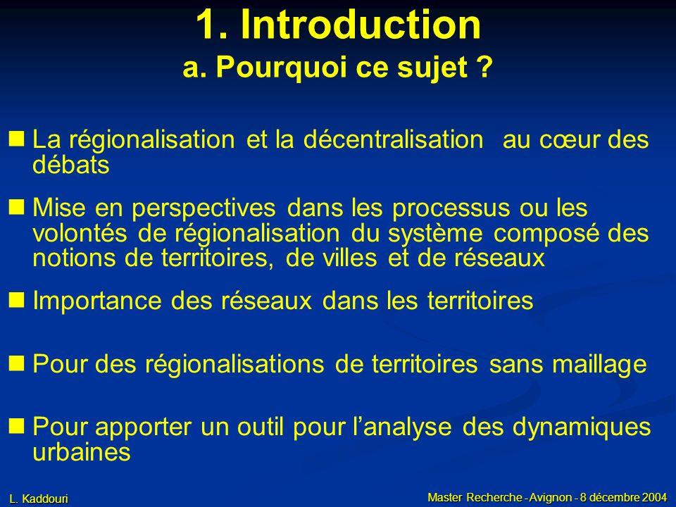 L. Kaddouri Master Recherche - Avignon - 8 décembre 2004 1. Introduction a. Pourquoi ce sujet ? La régionalisation et la décentralisation au cœur des