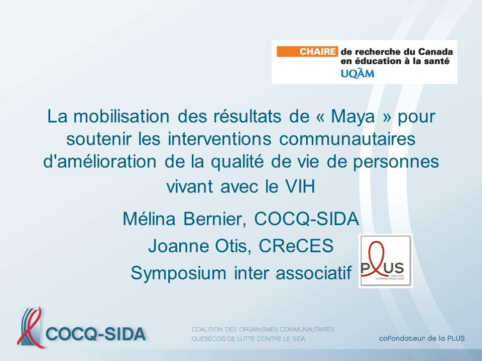 La mobilisation des résultats de « Maya » pour soutenir les interventions communautaires d amélioration de la qualité de vie de personnes vivant avec le VIH Mélina Bernier, COCQ-SIDA Joanne Otis, CReCES Symposium inter associatif
