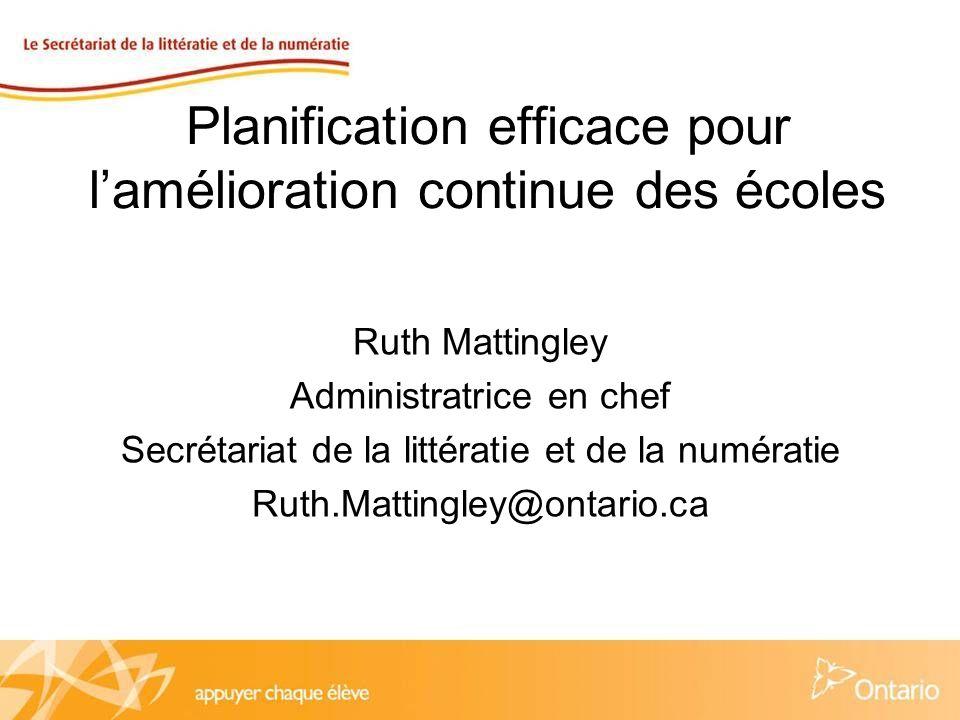 Planification efficace pour lamélioration continue des écoles Ruth Mattingley Administratrice en chef Secrétariat de la littératie et de la numératie Ruth.Mattingley@ontario.ca
