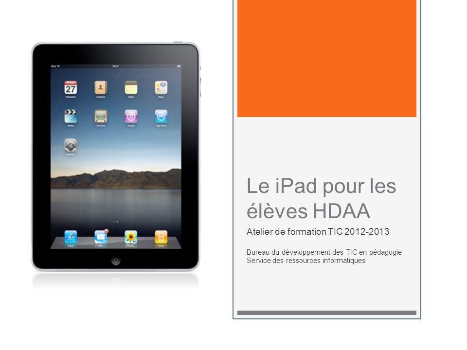 Le iPad pour les élèves HDAA Atelier de formation TIC 2012-2013 Bureau du développement des TIC en pédagogie Service des ressources informatiques