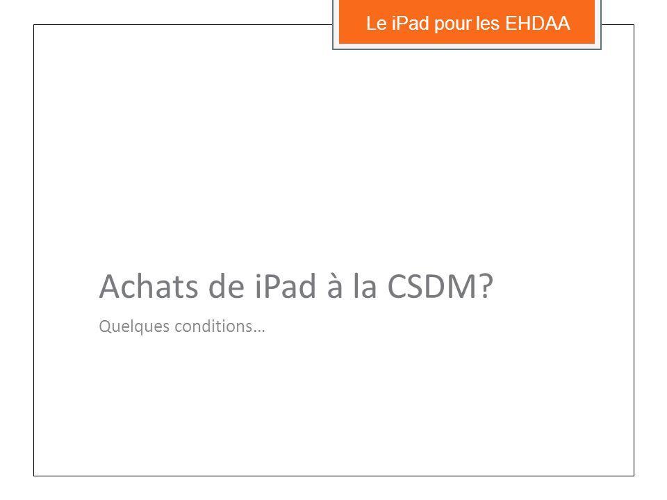 Achats de iPad à la CSDM Quelques conditions… Le iPad pour les EHDAA