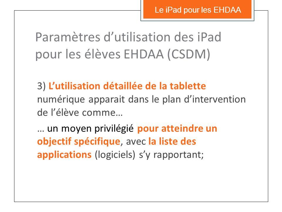 3) Lutilisation détaillée de la tablette numérique apparait dans le plan dintervention de lélève comme… … un moyen privilégié pour atteindre un objectif spécifique, avec la liste des applications (logiciels) sy rapportant; Le iPad pour les EHDAA Paramètres dutilisation des iPad pour les élèves EHDAA (CSDM)