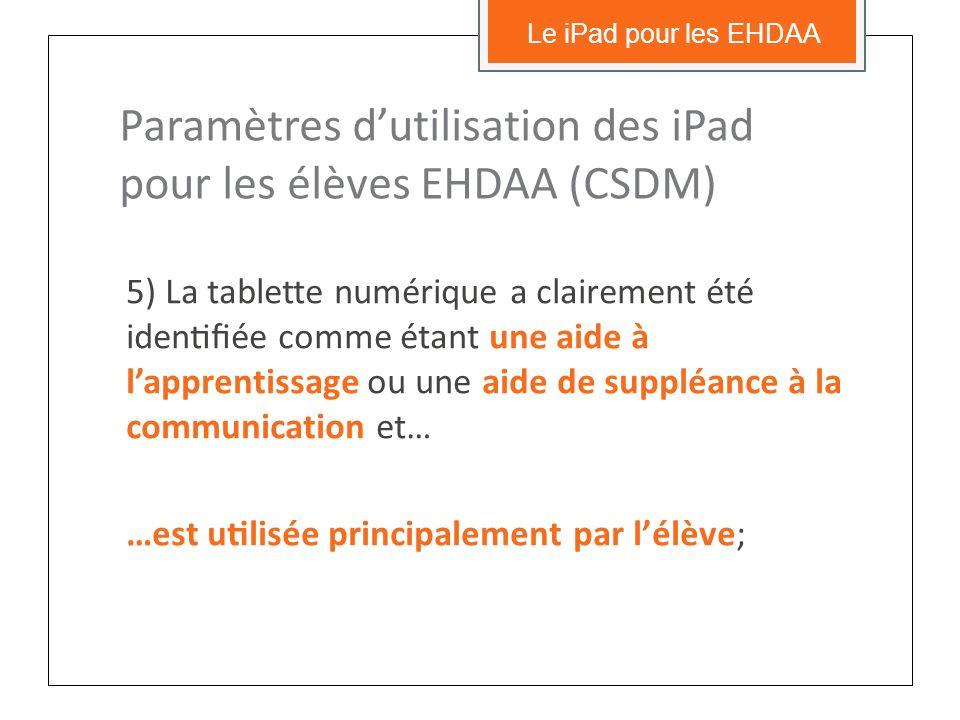 5) La tablette numérique a clairement été identifiée comme étant une aide à lapprentissage ou une aide de suppléance à la communication et… …est utilisée principalement par lélève; Le iPad pour les EHDAA Paramètres dutilisation des iPad pour les élèves EHDAA (CSDM)