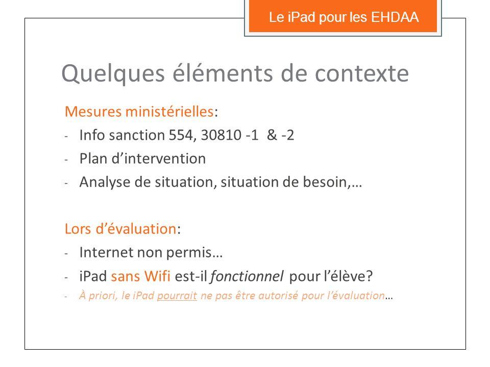 Quelques éléments de contexte Mesures ministérielles: - Info sanction 554, 30810 -1 & -2 - Plan dintervention - Analyse de situation, situation de besoin,… Lors dévaluation: - Internet non permis… - iPad sans Wifi est-il fonctionnel pour lélève.