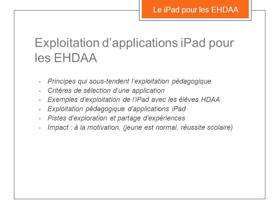 Exploitation dapplications iPad pour les EHDAA Principes qui sous-tendent lexploitation pédagogique Critères de sélection dune application Exemples dexploitation de liPad avec les élèves HDAA Exploitation pédagogique dapplications iPad Pistes dexploration et partage dexpériences Impact : à la motivation, (jeune est normal, réussite scolaire) Le iPad pour les EHDAA