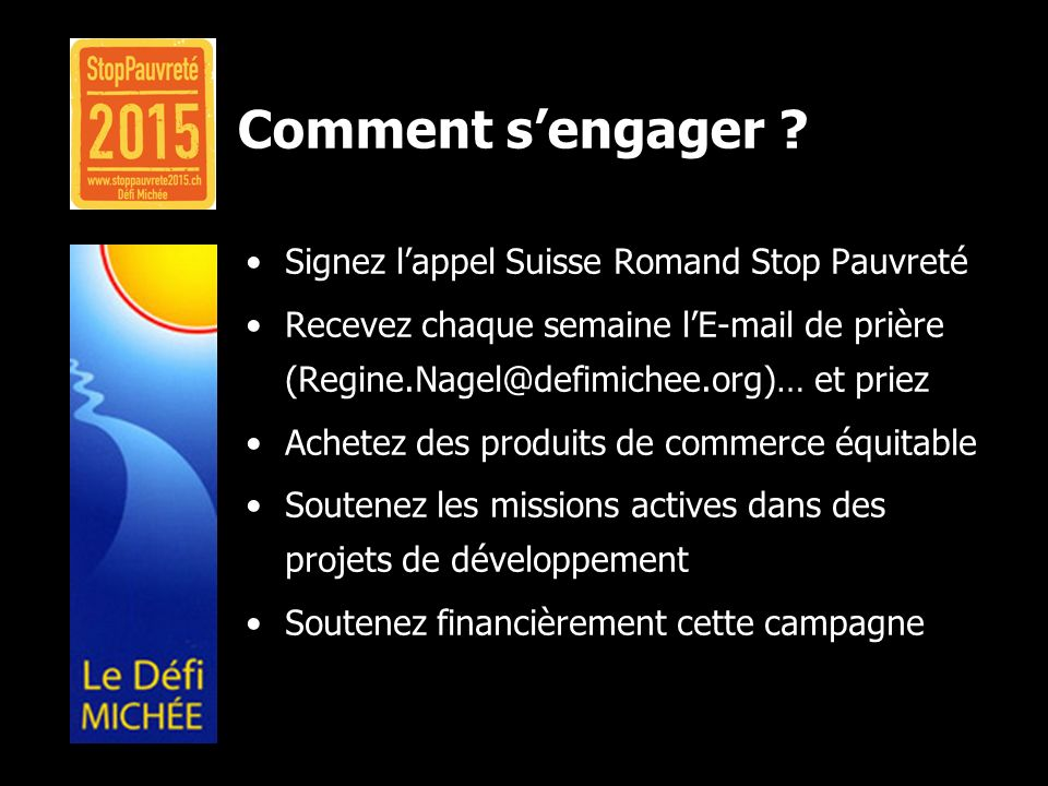Comment sengager ? Signez lappel Suisse Romand Stop Pauvreté Recevez chaque semaine lE-mail de prière (Regine.Nagel@defimichee.org)… et priez Achetez