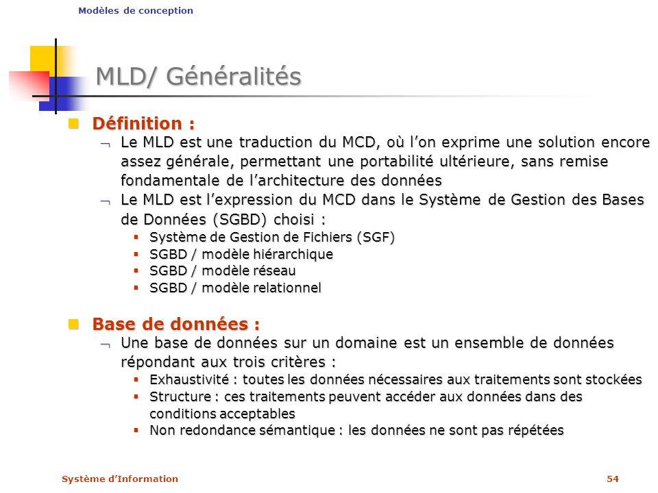 Système dInformation54 MLD/ Généralités Définition : Définition : Le MLD est une traduction du MCD, où lon exprime une solution encore assez générale,