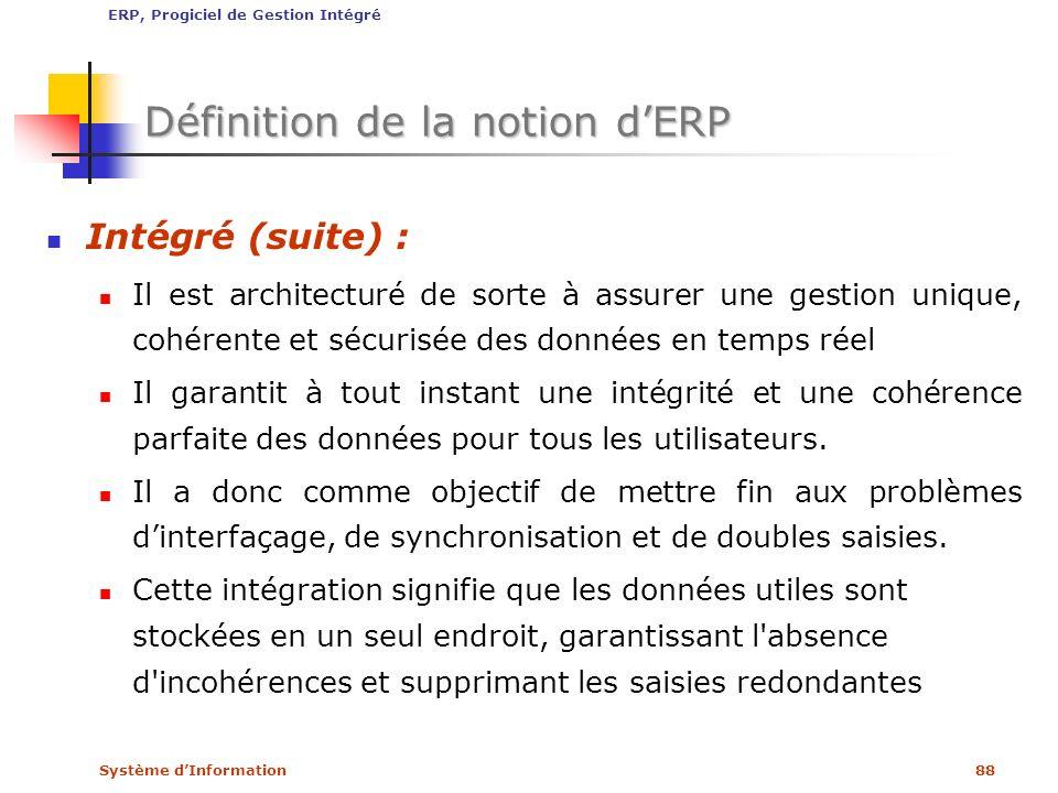 Système dInformation88 Définition de la notion dERP Intégré (suite) : Il est architecturé de sorte à assurer une gestion unique, cohérente et sécurisé
