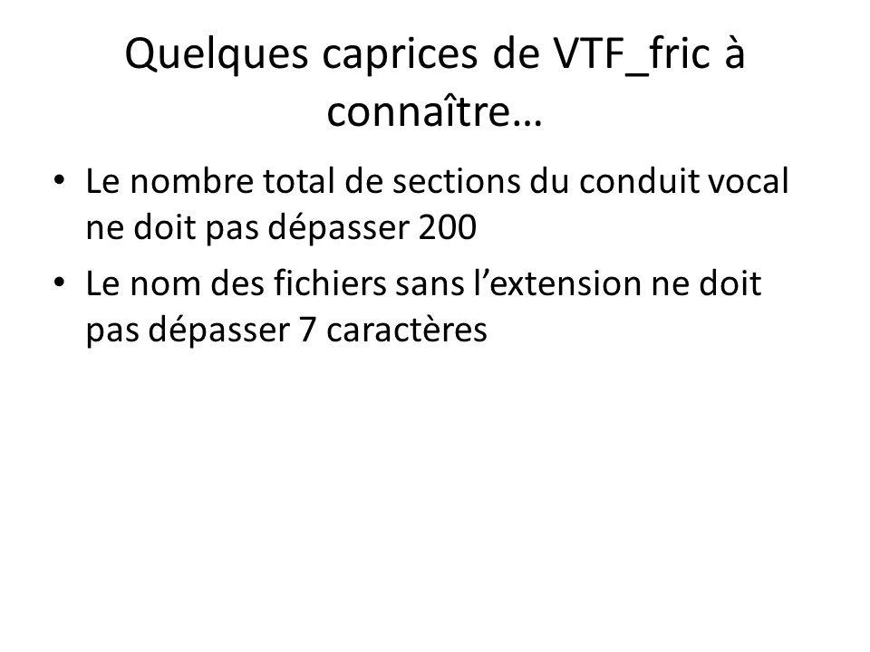 Quelques caprices de VTF_fric à connaître… Le nombre total de sections du conduit vocal ne doit pas dépasser 200 Le nom des fichiers sans lextension n