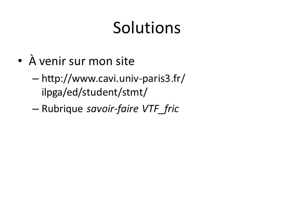 Solutions À venir sur mon site – http://www.cavi.univ-paris3.fr/ ilpga/ed/student/stmt/ – Rubrique savoir-faire VTF_fric