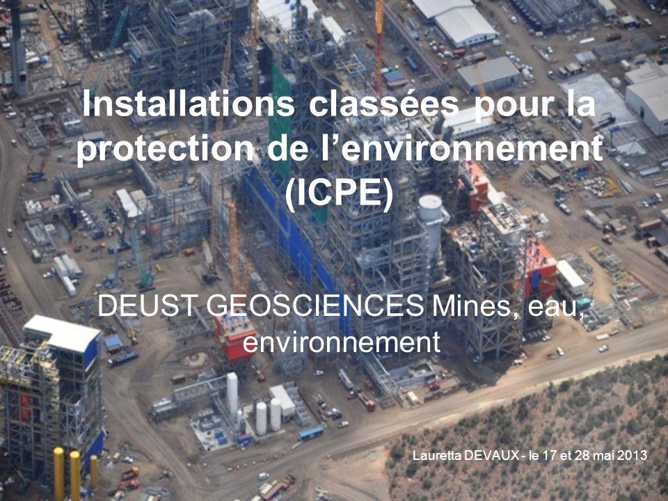 Installations classées pour la protection de lenvironnement (ICPE) DEUST GEOSCIENCES Mines, eau, environnement Lauretta DEVAUX - le 17 et 28 mai 2013