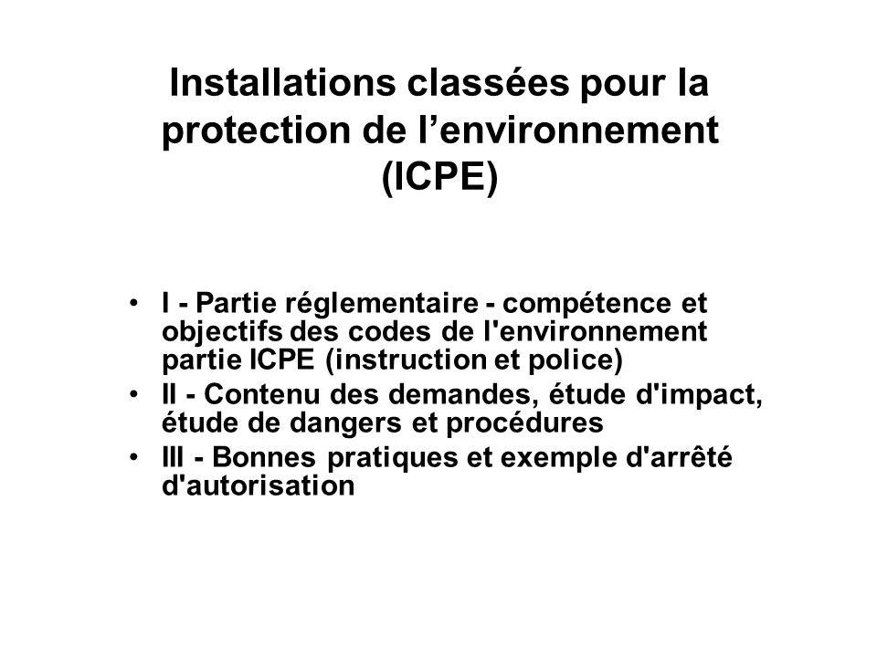 I - Partie réglementaire - compétence et objectifs des codes de l environnement partie ICPE (instruction et police) Définition dune ICPE Pourquoi réglementer une ICPE Historique et Compétence Contenu général des textes Rôle de linspection