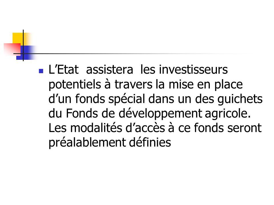 LEtat assistera les investisseurs potentiels à travers la mise en place dun fonds spécial dans un des guichets du Fonds de développement agricole. Les