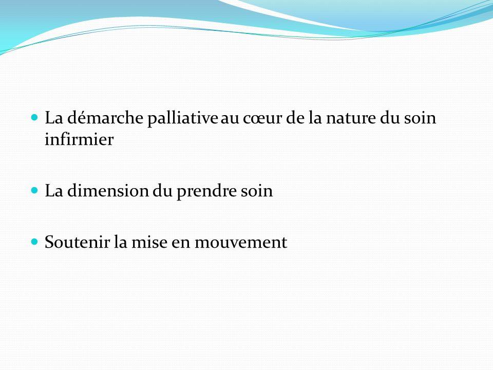 La démarche palliative au cœur de la nature du soin infirmier La dimension du prendre soin Soutenir la mise en mouvement