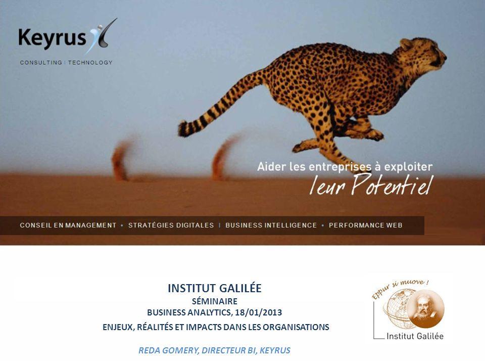 INSTITUT GALILÉE SÉMINAIRE BUSINESS ANALYTICS, 18/01/2013 ENJEUX, RÉALITÉS ET IMPACTS DANS LES ORGANISATIONS REDA GOMERY, DIRECTEUR BI, KEYRUS