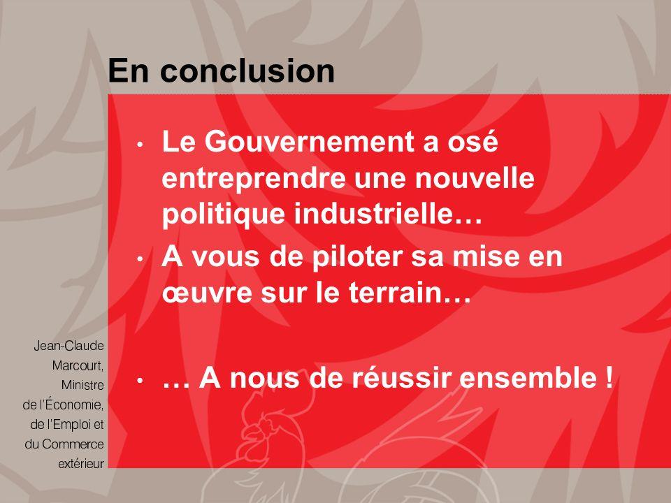 En conclusion Le Gouvernement a osé entreprendre une nouvelle politique industrielle… A vous de piloter sa mise en œuvre sur le terrain… … A nous de réussir ensemble !
