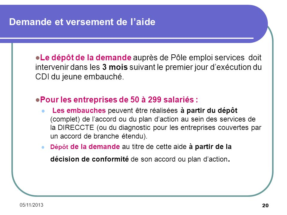 05/11/2013 20 Demande et versement de laide Le dépôt de la demande auprès de Pôle emploi services doit intervenir dans les 3 mois suivant le premier jour dexécution du CDI du jeune embauché.