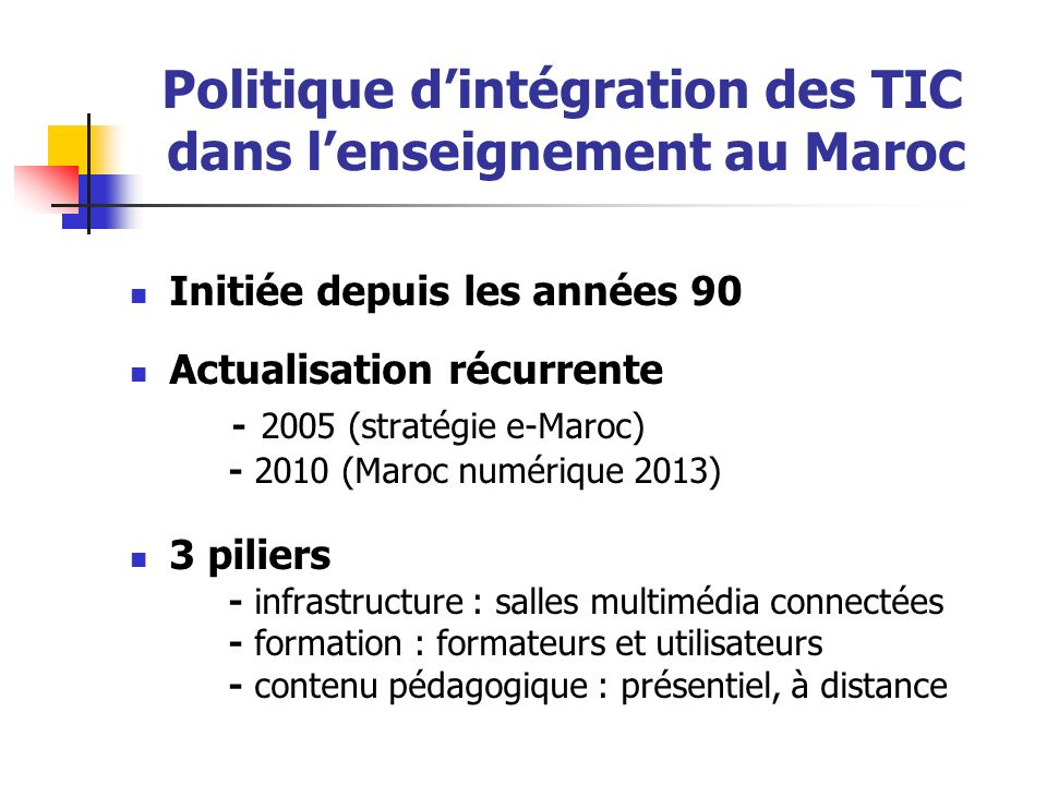 Politique dintégration des TIC dans lenseignement au Maroc Initiée depuis les années 90 Actualisation récurrente - 2005 (stratégie e-Maroc) - 2010 (Ma