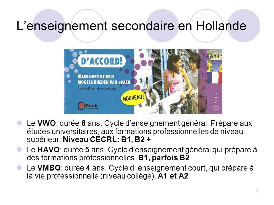 3 Lenseignement secondaire en Hollande Le VWO: durée 6 ans. Cycle denseignement général. Prépare aux études universitaires, aux formations professionn
