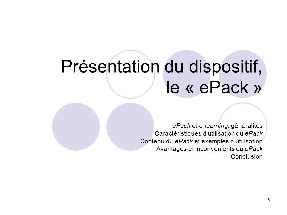 8 Présentation du dispositif, le « ePack » ePack et e-learning: généralités Caractéristiques dutilisation du ePack Contenu du ePack et exemples dutili
