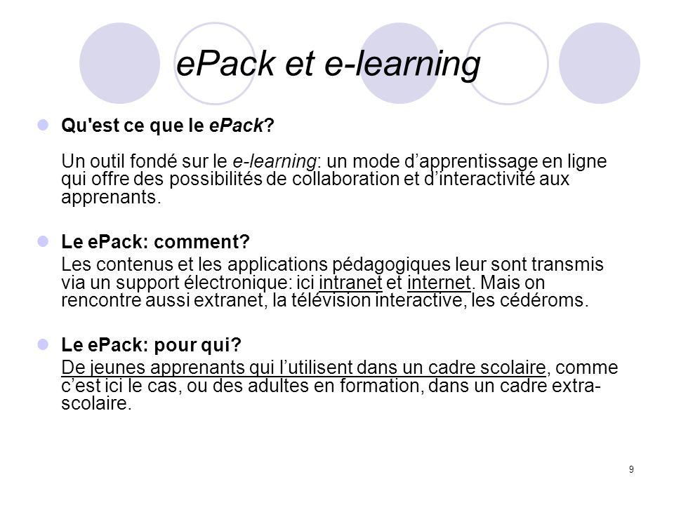 9 ePack et e-learning Qu'est ce que le ePack? Un outil fondé sur le e-learning: un mode dapprentissage en ligne qui offre des possibilités de collabor