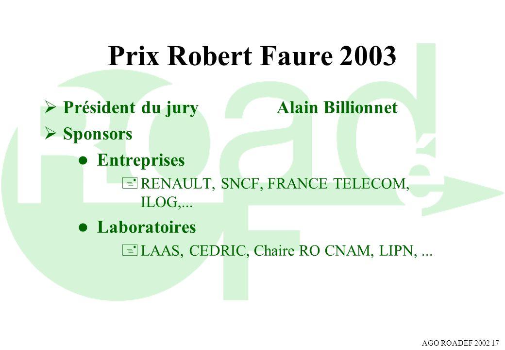 AGO ROADEF 2002 17 Prix Robert Faure 2003 Président du juryAlain Billionnet Sponsors l Entreprises +RENAULT, SNCF, FRANCE TELECOM, ILOG,... l Laborato