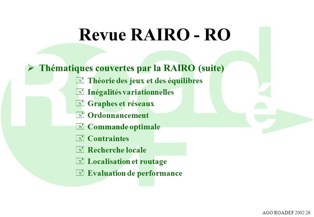 AGO ROADEF 2002 26 Revue RAIRO - RO Thématiques couvertes par la RAIRO (suite) +Théorie des jeux et des équilibres +Inégalités variationnelles +Graphe