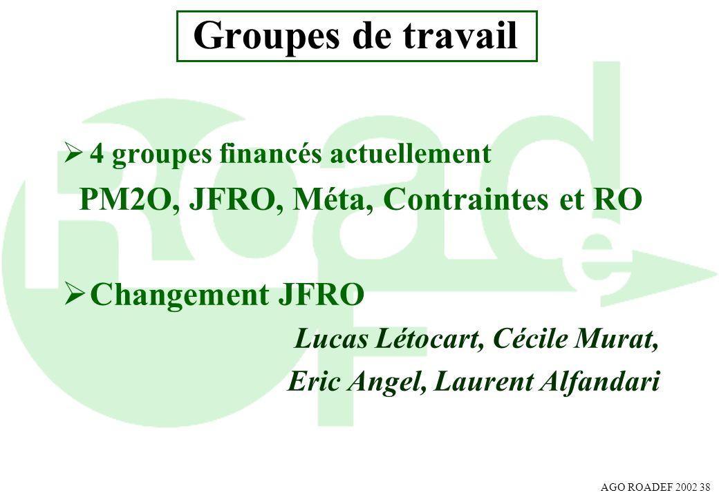 AGO ROADEF 2002 38 Groupes de travail 4 groupes financés actuellement PM2O, JFRO, Méta, Contraintes et RO Changement JFRO Lucas Létocart, Cécile Murat