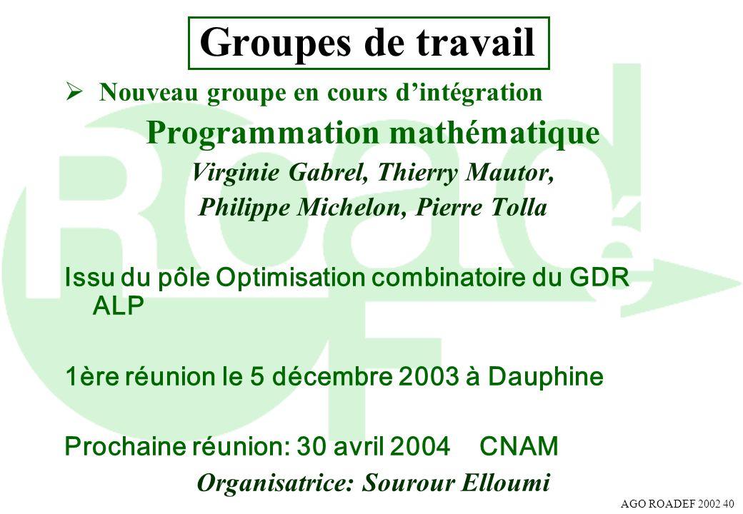 AGO ROADEF 2002 40 Groupes de travail Nouveau groupe en cours dintégration Programmation mathématique Virginie Gabrel, Thierry Mautor, Philippe Michel