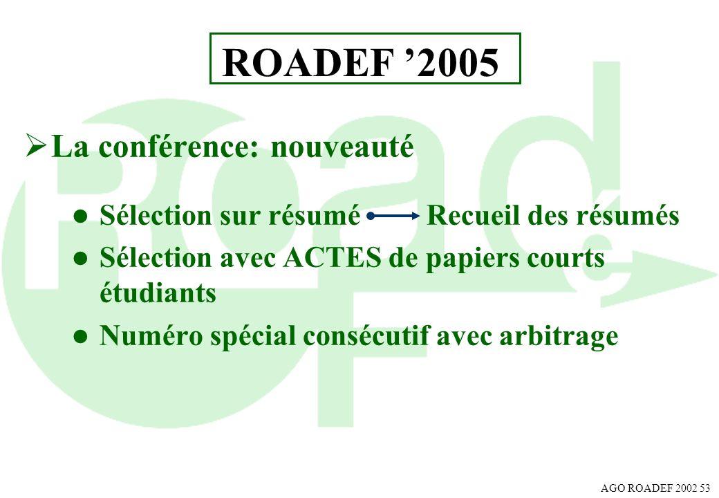 AGO ROADEF 2002 53 ROADEF 2005 La conférence: nouveauté l Sélection sur résumé Recueil des résumés l Sélection avec ACTES de papiers courts étudiants