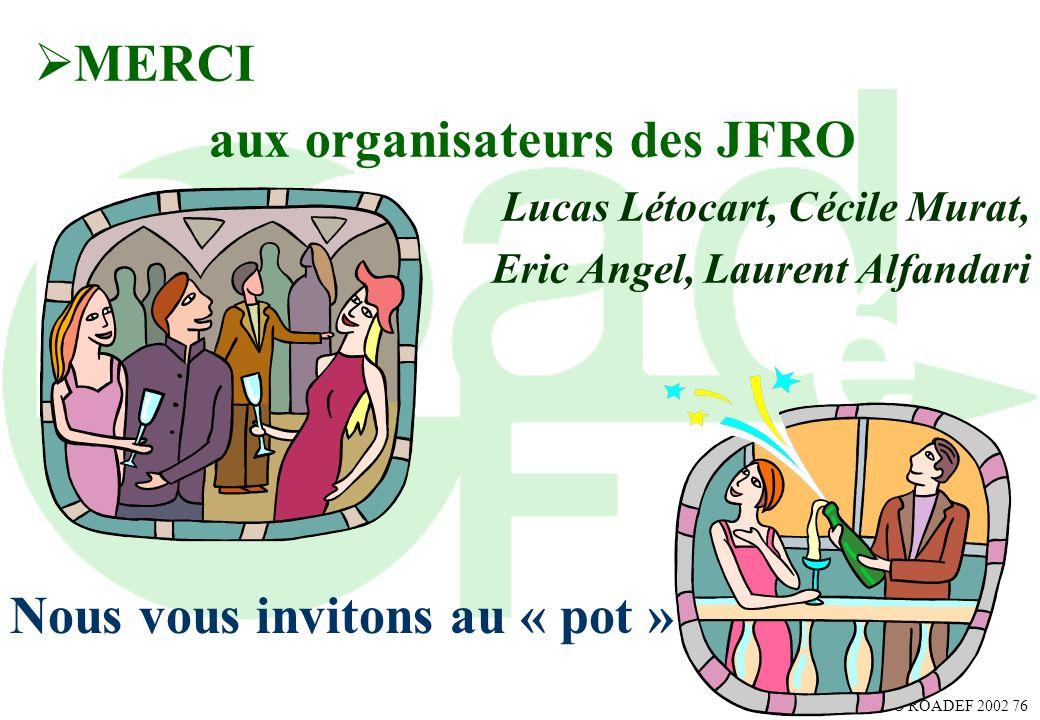 AGO ROADEF 2002 76 MERCI aux organisateurs des JFRO Lucas Létocart, Cécile Murat, Eric Angel, Laurent Alfandari Nous vous invitons au « pot »