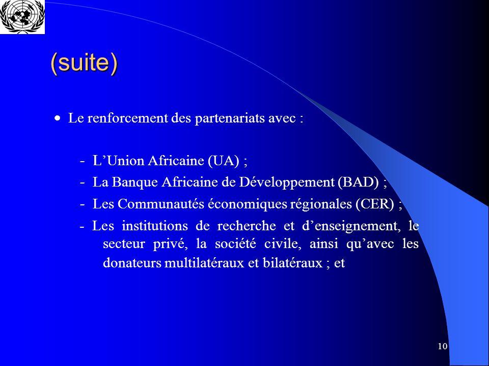 10 (suite) Le renforcement des partenariats avec : L Union Africaine (UA) ; La Banque Africaine de Développement (BAD) ; Les Communautés économiques régionales (CER) ; - Les institutions de recherche et denseignement, le secteur privé, la société civile, ainsi quavec les donateurs multilatéraux et bilatéraux ; et