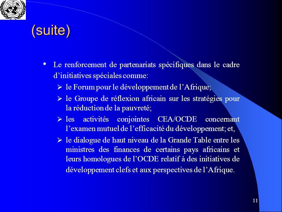 11 (suite) Le renforcement de partenariats spécifiques dans le cadre dinitiatives spéciales comme: le Forum pour le développement de lAfrique; le Groupe de réflexion africain sur les stratégies pour la réduction de la pauvreté; les activités conjointes CEA/OCDE concernant lexamen mutuel de lefficacité du développement; et, le dialogue de haut niveau de la Grande Table entre les ministres des finances de certains pays africains et leurs homologues de lOCDE relatif à des initiatives de développement clefs et aux perspectives de lAfrique.
