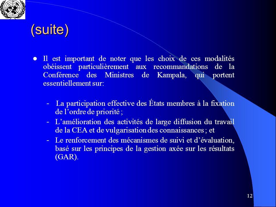 12 (suite) Il est important de noter que les choix de ces modalités obéissent particulièrement aux recommandations de la Conférence des Ministres de Kampala, qui portent essentiellement sur: - La participation effective des États membres à la fixation de lordre de priorité ; Lamélioration des activités de large diffusion du travail de la CEA et de vulgarisation des connaissances ; et Le renforcement des mécanismes de suivi et dévaluation, basé sur les principes de la gestion axée sur les résultats (GAR).