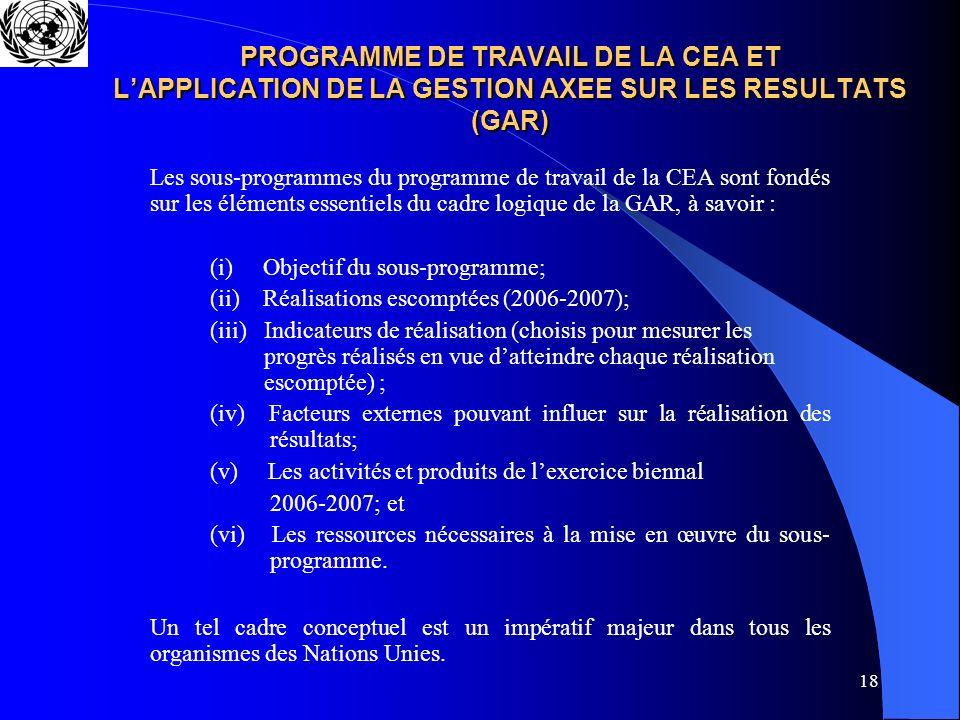 18 PROGRAMME DE TRAVAIL DE LA CEA ET LAPPLICATION DE LA GESTION AXEE SUR LES RESULTATS (GAR) Les sous-programmes du programme de travail de la CEA sont fondés sur les éléments essentiels du cadre logique de la GAR, à savoir : (i) Objectif du sous-programme; (ii) Réalisations escomptées (2006-2007); (iii) Indicateurs de réalisation (choisis pour mesurer les progrès réalisés en vue datteindre chaque réalisation escomptée) ; (iv) Facteurs externes pouvant influer sur la réalisation des résultats; (v) Les activités et produits de lexercice biennal 2006-2007; et (vi) Les ressources nécessaires à la mise en œuvre du sous- programme.