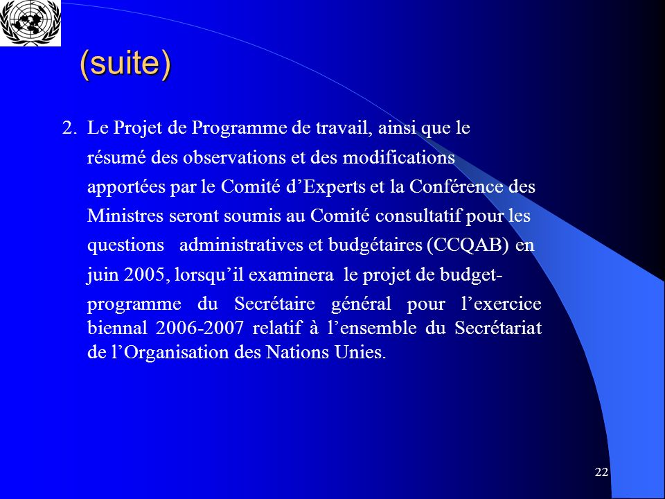 22 (suite) 2.Le Projet de Programme de travail, ainsi que le résumé des observations et des modifications apportées par le Comité dExperts et la Conférence des Ministres seront soumis au Comité consultatif pour les questions administratives et budgétaires (CCQAB) en juin 2005, lorsquil examinera le projet de budget- programme du Secrétaire général pour lexercice biennal 2006-2007 relatif à lensemble du Secrétariat de lOrganisation des Nations Unies.