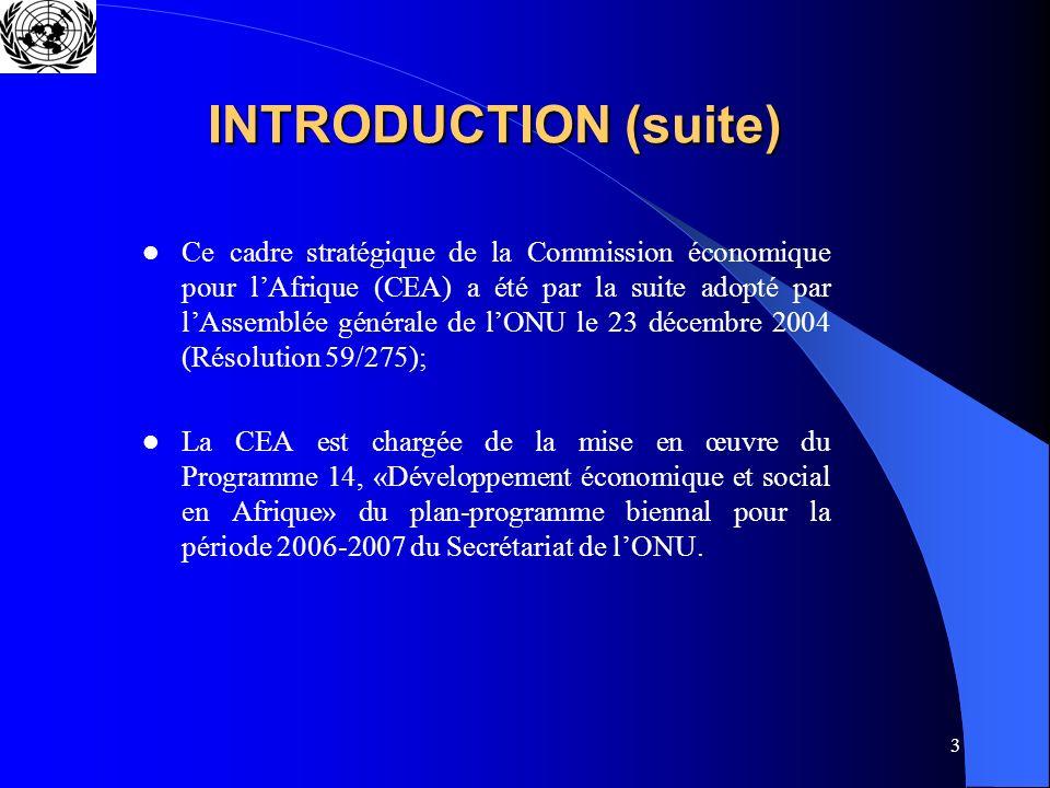 3 INTRODUCTION (suite) Ce cadre stratégique de la Commission économique pour lAfrique (CEA) a été par la suite adopté par lAssemblée générale de lONU le 23 décembre 2004 (Résolution 59/275); La CEA est chargée de la mise en œuvre du Programme 14, «Développement économique et social en Afrique» du plan-programme biennal pour la période 2006-2007 du Secrétariat de lONU.