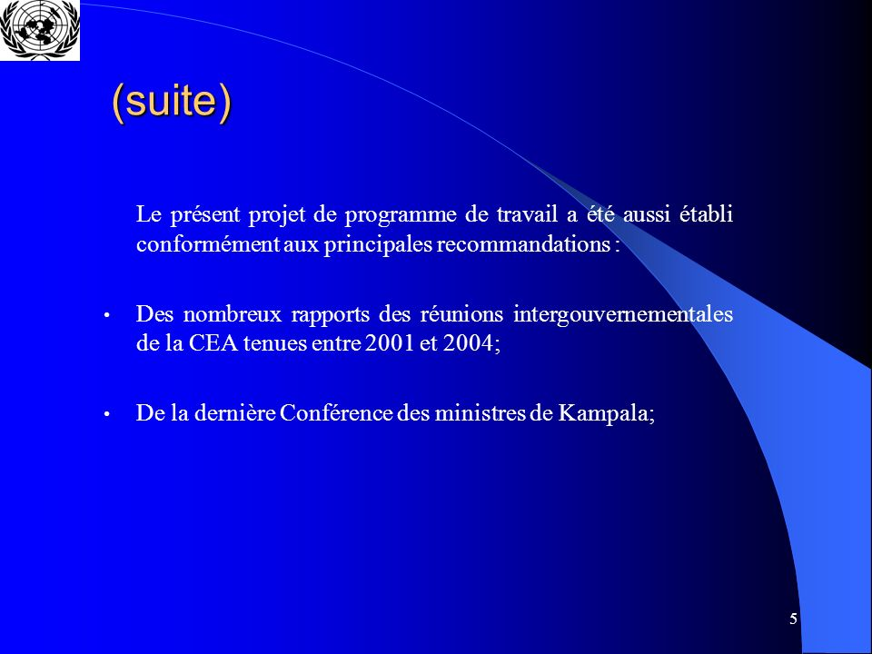 5 (suite) Le présent projet de programme de travail a été aussi établi conformément aux principales recommandations : Des nombreux rapports des réunions intergouvernementales de la CEA tenues entre 2001 et 2004; De la dernière Conférence des ministres de Kampala;