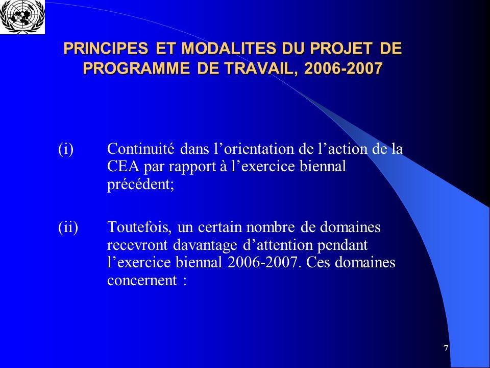 7 PRINCIPES ET MODALITES DU PROJET DE PROGRAMME DE TRAVAIL, 2006-2007 (i) Continuité dans lorientation de laction de la CEA par rapport à lexercice biennal précédent; (ii) Toutefois, un certain nombre de domaines recevront davantage dattention pendant lexercice biennal 2006-2007.