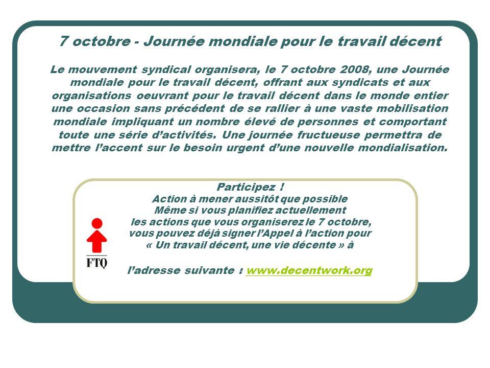 7 octobre - Journée mondiale pour le travail décent Le mouvement syndical organisera, le 7 octobre 2008, une Journée mondiale pour le travail décent,