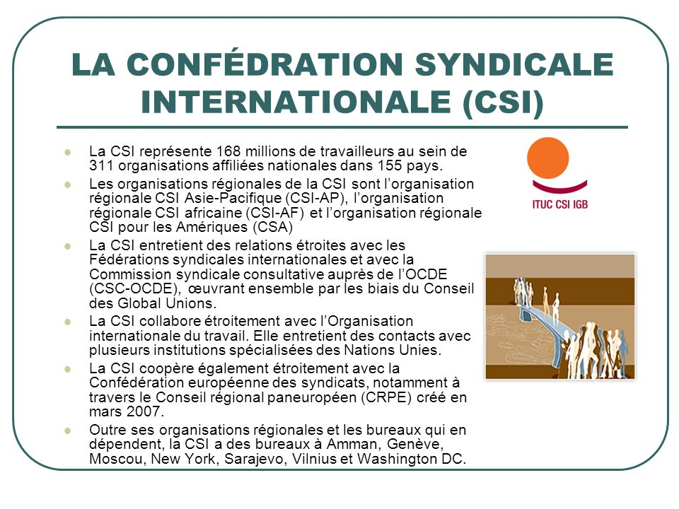LA CONFÉDRATION SYNDICALE INTERNATIONALE (CSI) La CSI représente 168 millions de travailleurs au sein de 311 organisations affiliées nationales dans 155 pays.