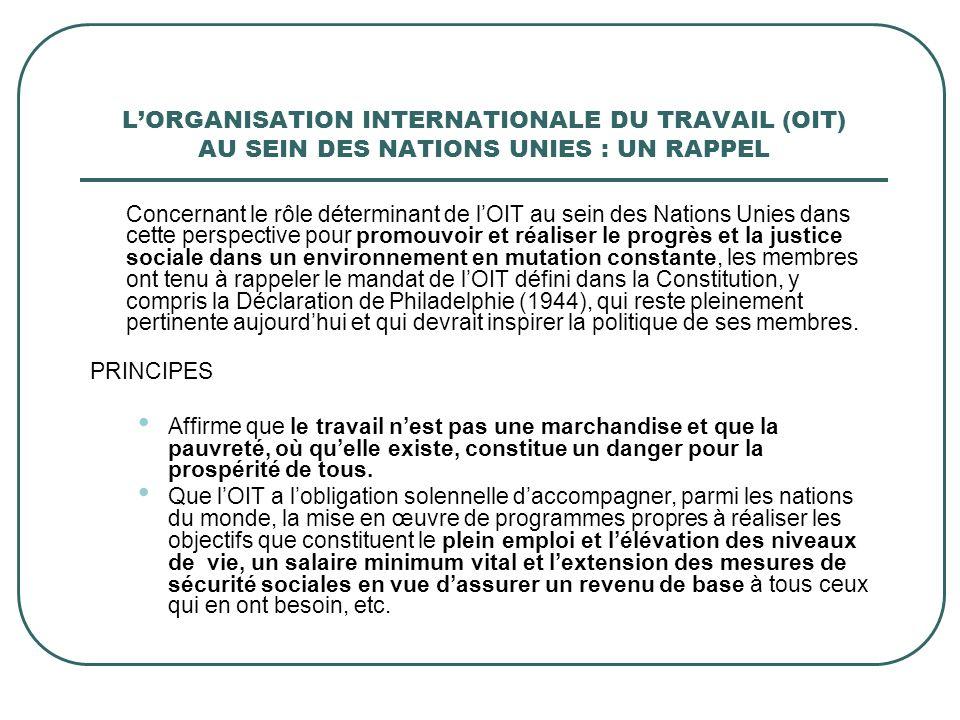 LORGANISATION INTERNATIONALE DU TRAVAIL (OIT) AU SEIN DES NATIONS UNIES : UN RAPPEL Concernant le rôle déterminant de lOIT au sein des Nations Unies dans cette perspective pour promouvoir et réaliser le progrès et la justice sociale dans un environnement en mutation constante, les membres ont tenu à rappeler le mandat de lOIT défini dans la Constitution, y compris la Déclaration de Philadelphie (1944), qui reste pleinement pertinente aujourdhui et qui devrait inspirer la politique de ses membres.