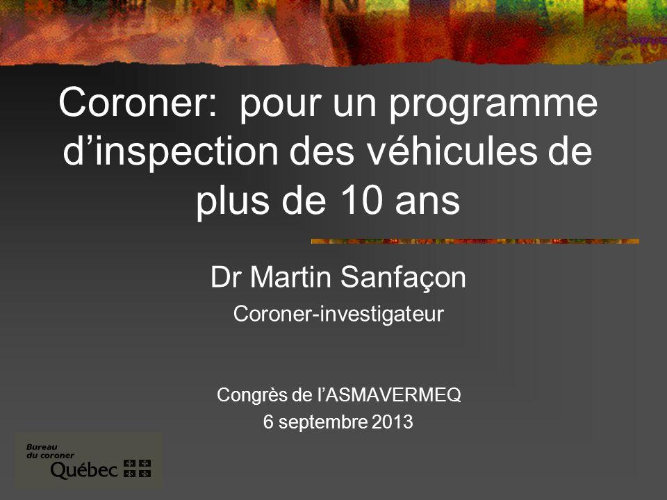 Coroner: pour un programme dinspection des véhicules de plus de 10 ans Dr Martin Sanfaçon Coroner-investigateur Congrès de lASMAVERMEQ 6 septembre 2013