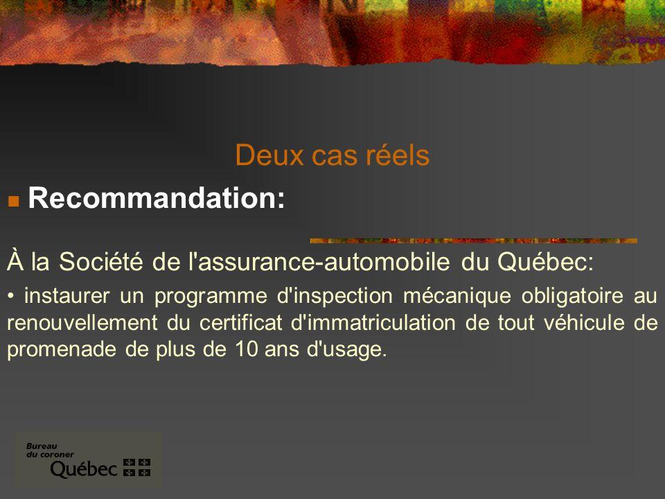 Deux cas réels Recommandation: À la Société de l assurance-automobile du Québec: instaurer un programme d inspection mécanique obligatoire au renouvellement du certificat d immatriculation de tout véhicule de promenade de plus de 10 ans d usage.