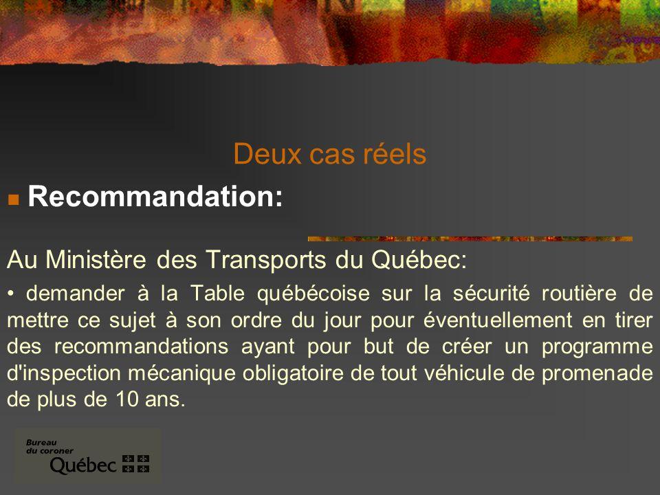 Deux cas réels Recommandation: Au Ministère des Transports du Québec: demander à la Table québécoise sur la sécurité routière de mettre ce sujet à son ordre du jour pour éventuellement en tirer des recommandations ayant pour but de créer un programme d inspection mécanique obligatoire de tout véhicule de promenade de plus de 10 ans.