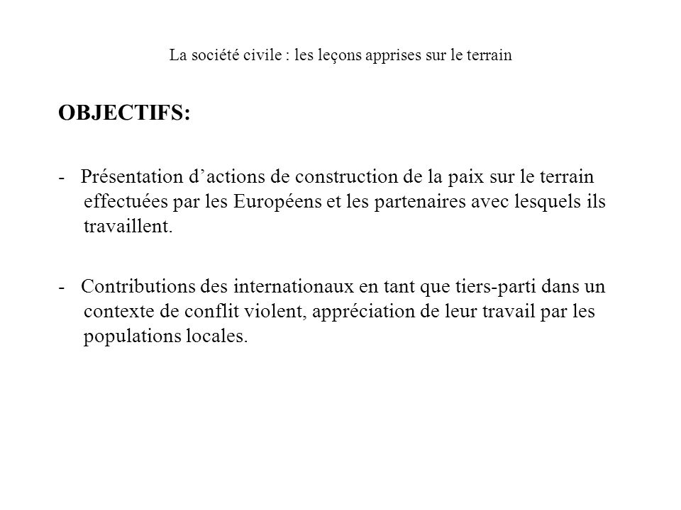 OBJECTIFS: - Présentation dactions de construction de la paix sur le terrain effectuées par les Européens et les partenaires avec lesquels ils travaillent.