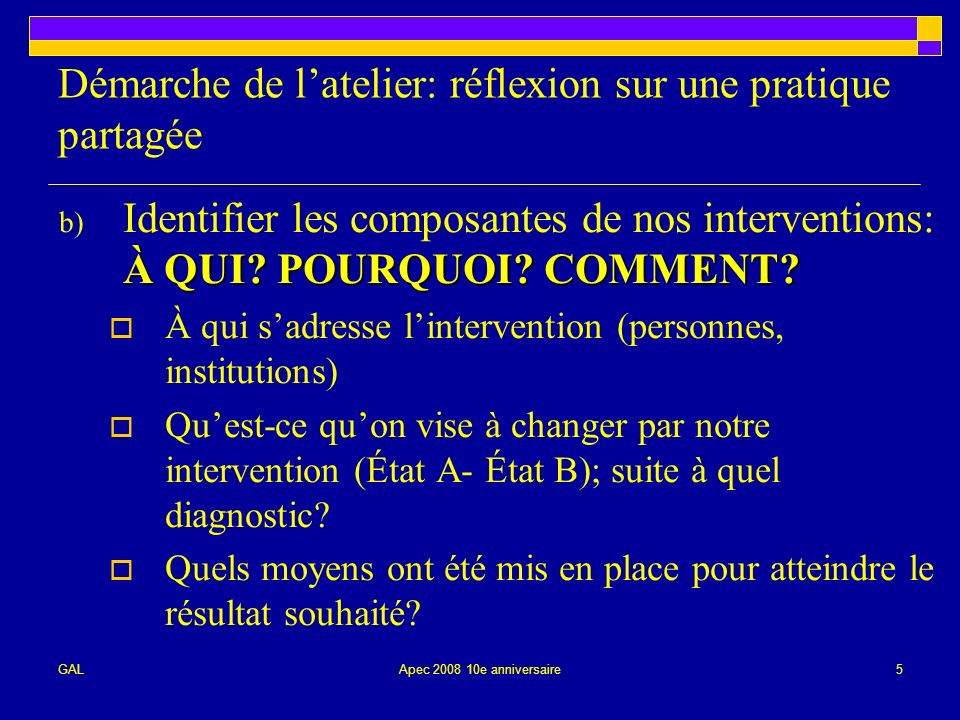 GALApec 2008 10e anniversaire5 Démarche de latelier: réflexion sur une pratique partagée À QUI.