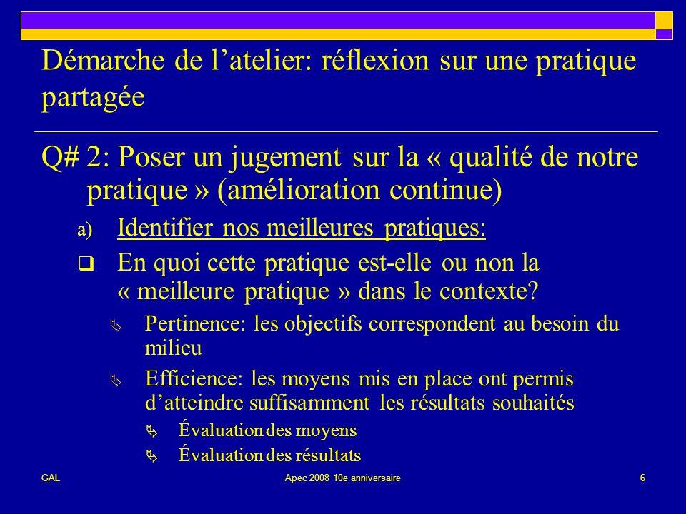 GALApec 2008 10e anniversaire6 Démarche de latelier: réflexion sur une pratique partagée Q# 2: Poser un jugement sur la « qualité de notre pratique » (amélioration continue) a) Identifier nos meilleures pratiques: En quoi cette pratique est-elle ou non la « meilleure pratique » dans le contexte.